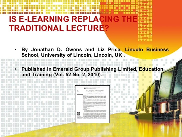 IS E-LEARNING REPLACING THE TRADITIONAL LECTURE? <ul><li>By Jonathan D. Owens and Liz Price, Lincoln Business School, Univ...