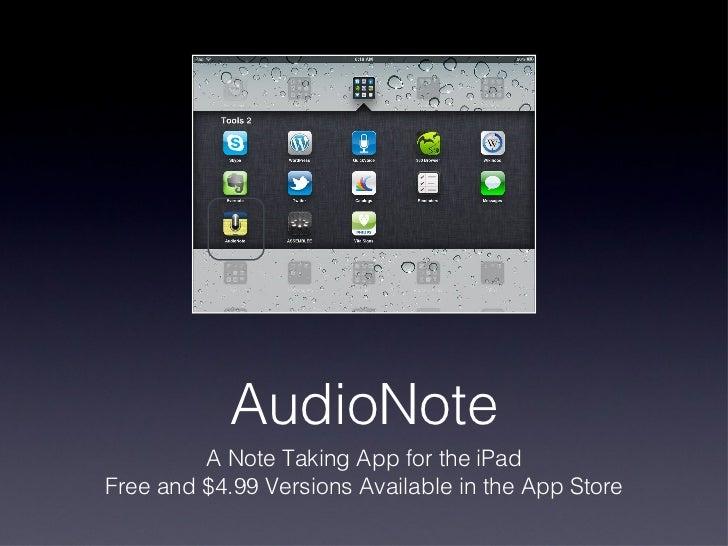 AudioNote <ul><li>A Note Taking App for the iPad </li></ul><ul><li>Free and $4.99 Versions Available in the App Store </li...