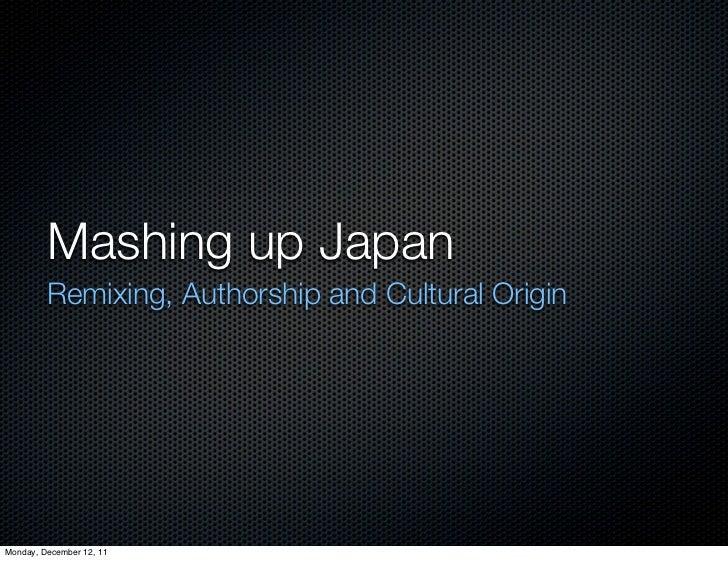 Mashing up Japan         Remixing, Authorship and Cultural OriginMonday, December 12, 11