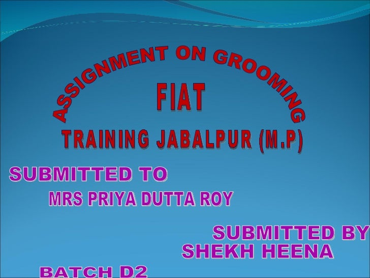 ASSIGNMENT ON GROOMING TRAINING JABALPUR (M.P) FIAT SUBMITTED TO MRS PRIYA DUTTA ROY SUBMITTED BY SHEKH HEENA D2 BATCH