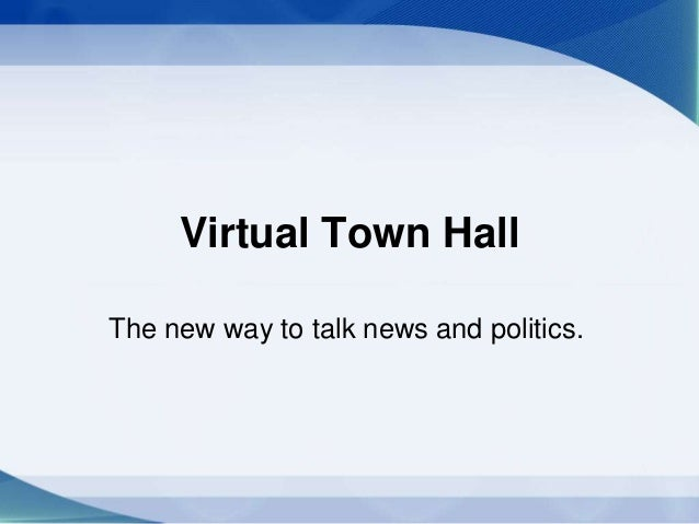 Virtual Town Hall The new way to talk news and politics.