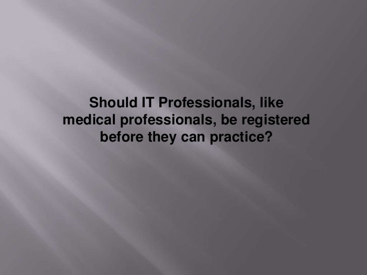 Should IT Professionals, likemedical professionals, be registered     before they can practice?