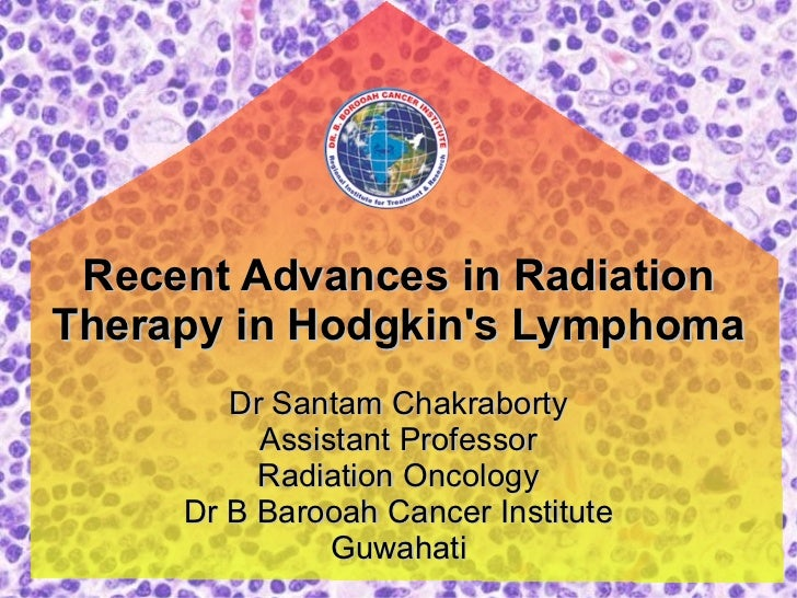 Recent Advances in Radiation Therapy in Hodgkin's Lymphoma Dr Santam Chakraborty Assistant Professor Radiation Oncology Dr...