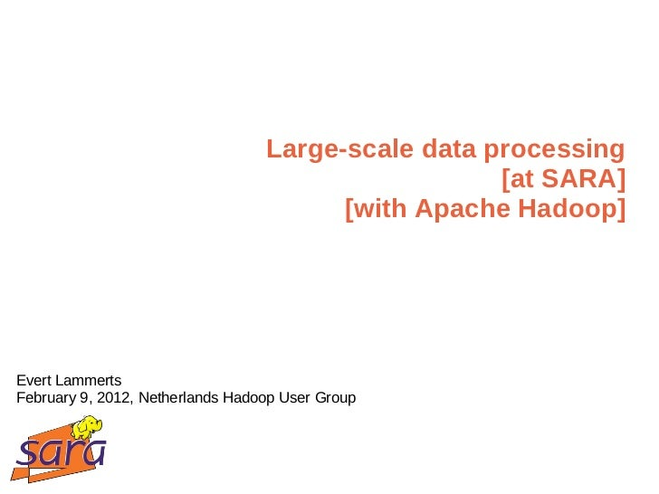 Large-scale data processing [at SARA] [with Apache Hadoop] Evert Lammerts February 9, 2012, Netherlands Hadoop User Group