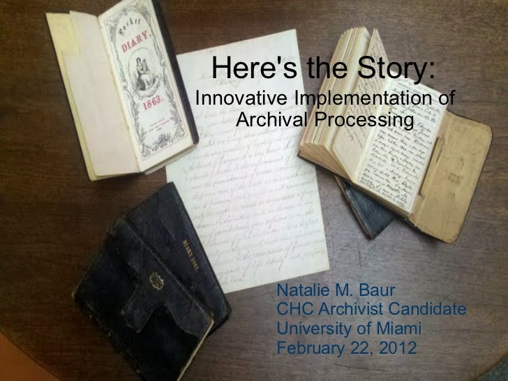 Here's the Story: Innovative Implementation of Archival Processing Natalie M. Baur CHC Archivist Candidate University of M...