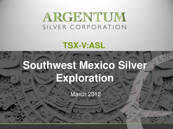 TSX-V:ASLSouthwest Mexico Silver     Exploration        March 2012