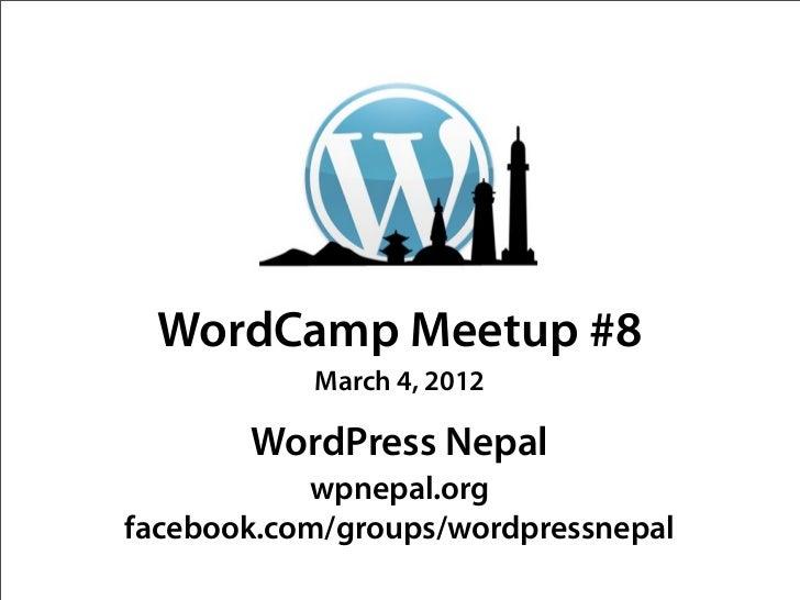 WordCamp Meetup #8           March 4, 2012       WordPress Nepal           wpnepal.orgfacebook.com/groups/wordpressnepal