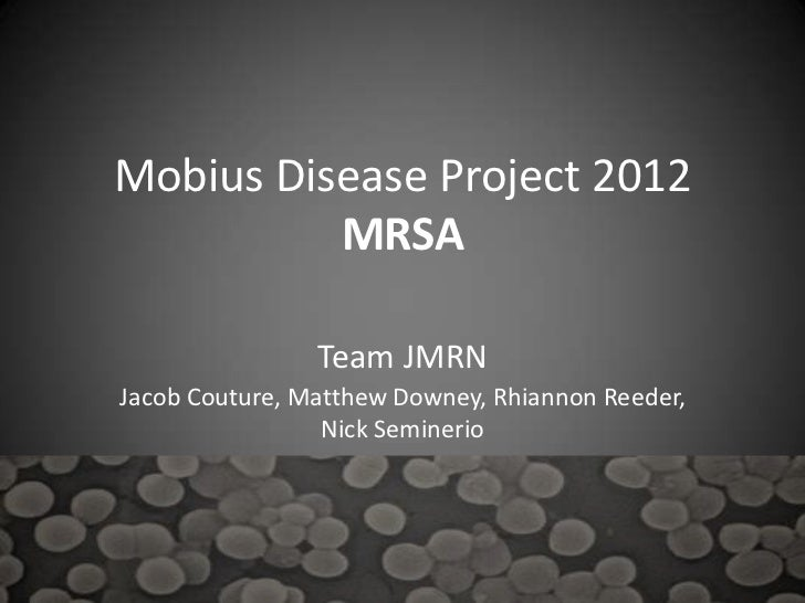 Mobius Disease Project 2012          MRSA                Team JMRNJacob Couture, Matthew Downey, Rhiannon Reeder,         ...