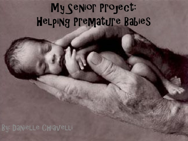 My Senior Project:          Helping Premature BabiesBy: Danielle Chiavelli