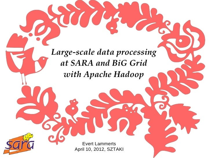 Large­scale data processing  at SARA and BiG Grid   with Apache Hadoop         Evert Lammerts      April 10, 2012, SZTAKI