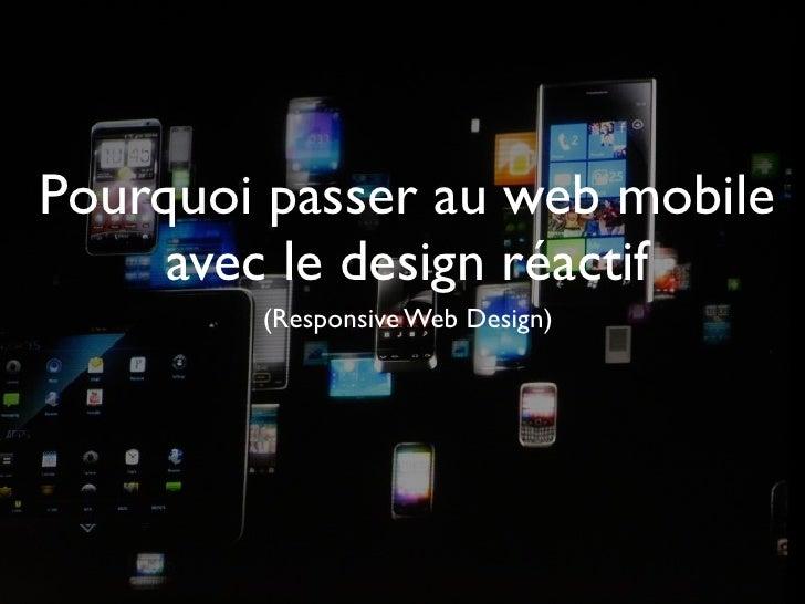 Pourquoi passer au web mobile     avec le design réactif        (Responsive Web Design)