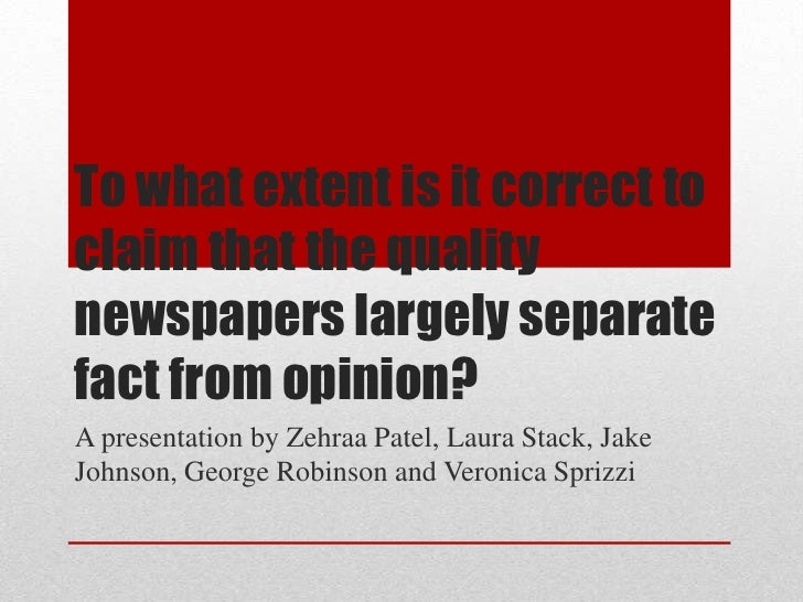 To what extent is it correct toclaim that the qualitynewspapers largely separatefact from opinion?A presentation by Zehraa...