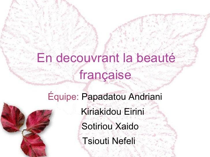 En decouvrant la beauté française Équipe:  Papadatou Andriani Kiriakidou Eirini Sotiriou Xaido Tsiouti Nefeli