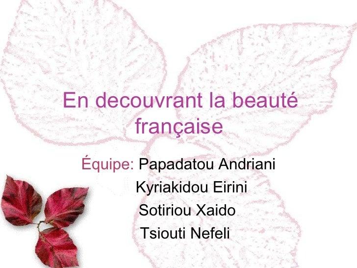 En decouvrant la beauté française Équipe:  Papadatou Andriani Kyriakidou Eirini Sotiriou Xaido Tsiouti Nefeli