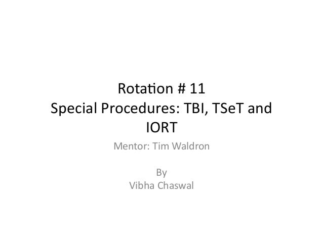 Rota%on	   #	   11	    Special	   Procedures:	   TBI,	   TSeT	   and	    IORT	    Mentor:	   Tim	   Waldron	    By	   	   ...