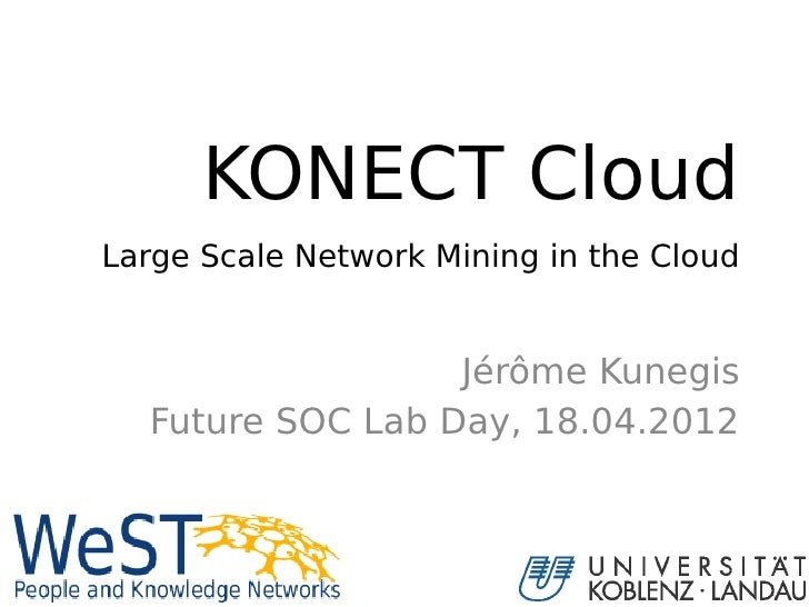 KONECT CloudLarge Scale Network Mining in the Cloud                  Jérôme Kunegis  Future SOC Lab Day, 18.04.2012       ...