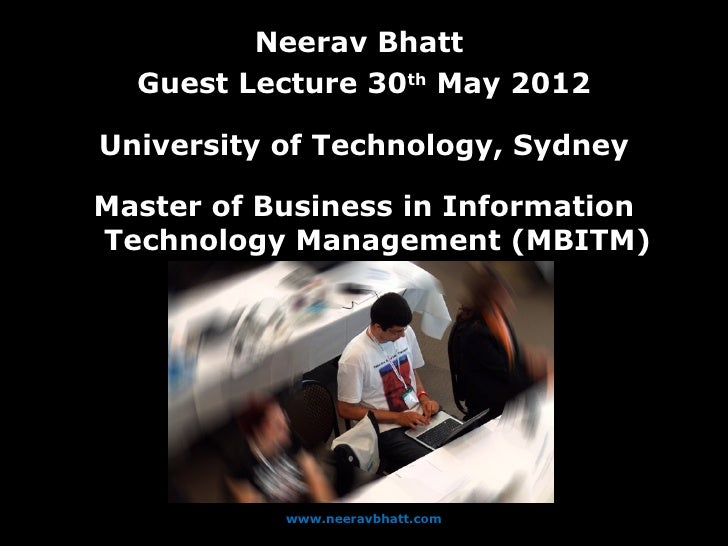 Neerav Bhatt  Guest Lecture 30th May 2012University of Technology, SydneyMaster of Business in InformationTechnology Manag...