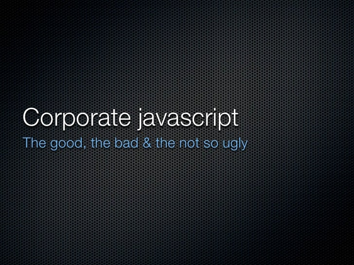 Corporate javascriptThe good, the bad & the not so ugly