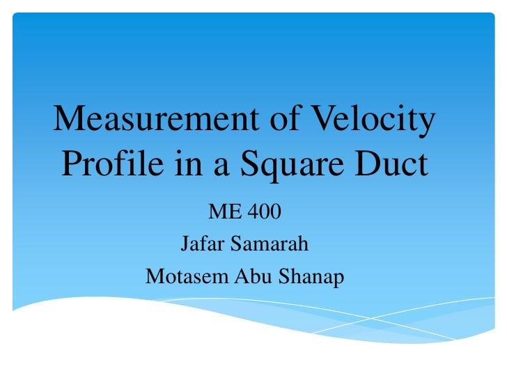 Measurement of VelocityProfile in a Square Duct           ME 400        Jafar Samarah     Motasem Abu Shanap