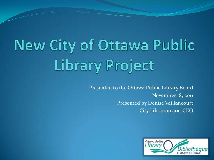 Presented to the Ottawa Public Library Board                           November 18, 2011            Presented by Denise Va...