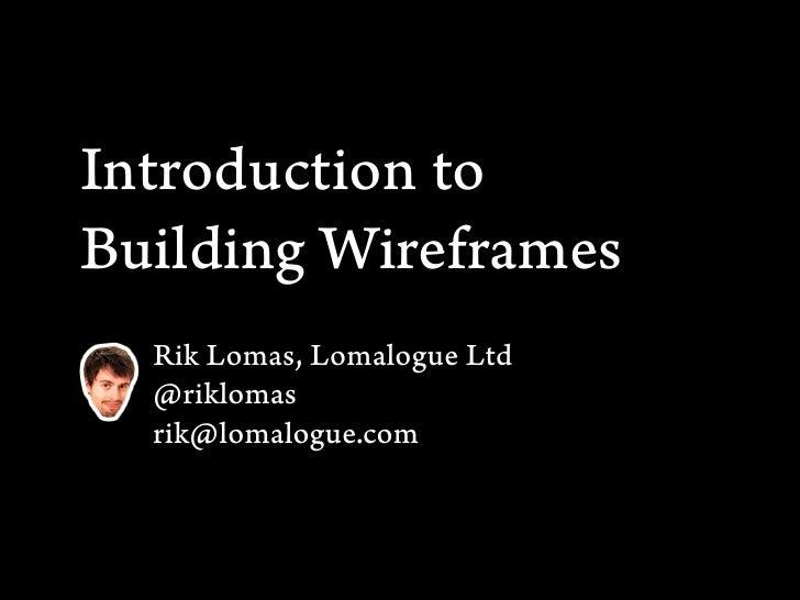 Introduction toBuilding Wireframes  Rik Lomas, Lomalogue Ltd  @riklomas  rik@lomalogue.com