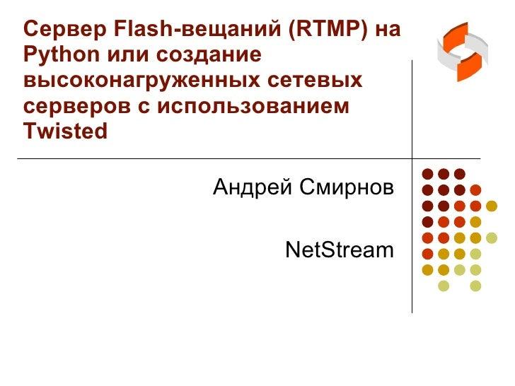 Сервер  Flash- вещаний  (RTMP)  на  Python  или создание высоконагруженных сетевых серверов с использованием  Twisted Андр...