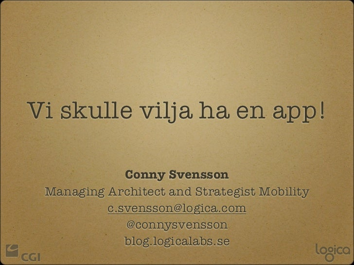 Vi skulle vilja ha en app!             Conny Svensson Managing Architect and Strategist Mobility          c.svensson@logic...
