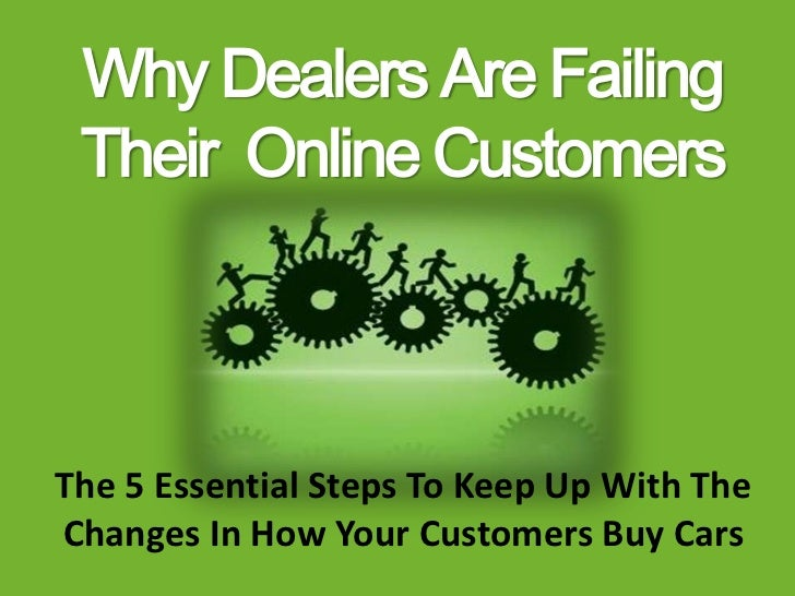 Why Dealers Are Failing Their Online CustomersThe 5 Essential Steps To Keep Up With TheChanges In How Your Customers Buy C...