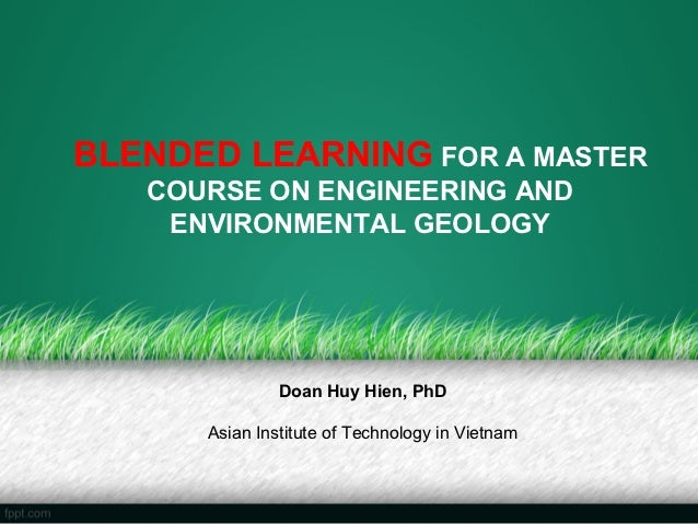 BLENDED LEARNING FOR A MASTER   COURSE ON ENGINEERING AND    ENVIRONMENTAL GEOLOGY               Doan Huy Hien, PhD      A...