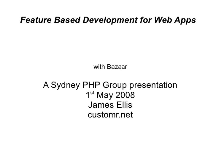 Feature Based Development for Web Apps <ul><ul><li>with Bazaar </li></ul></ul><ul><ul><li>A Sydney PHP Group presentation ...