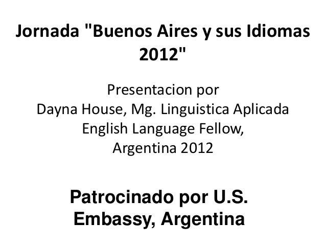 """Jornada """"Buenos Aires y sus Idiomas             2012""""           Presentacion por  Dayna House, Mg. Linguistica Aplicada   ..."""