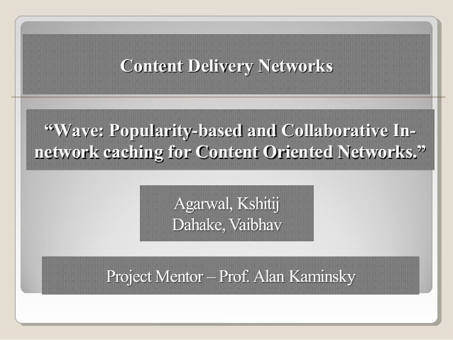 "Content Delivery Networks ""Wave: Popularity-based and Collaborative In-network caching for Content Oriented Networks."""