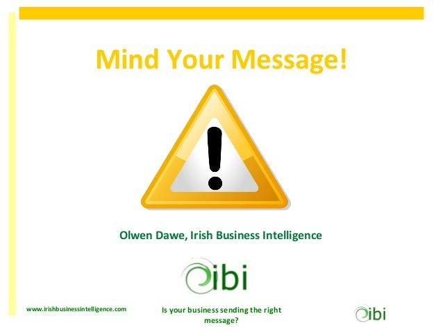 Mind Your Message!                              Olwen Dawe, Irish Business Intelligencewww.irishbusinessintelligence.com  ...