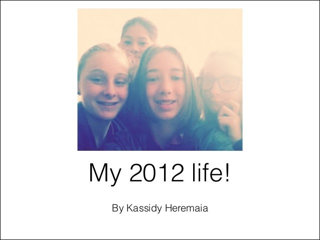 My 2012 life!  By Kassidy Heremaia