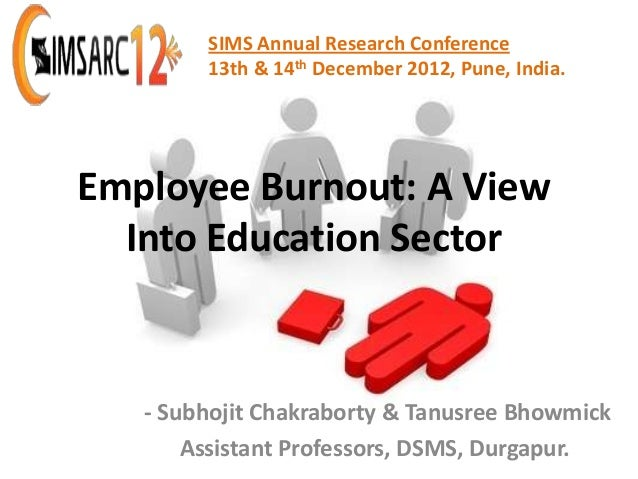 SIMS Annual Research Conference        13th & 14th December 2012, Pune, India.Employee Burnout: A View  Into Education Sec...