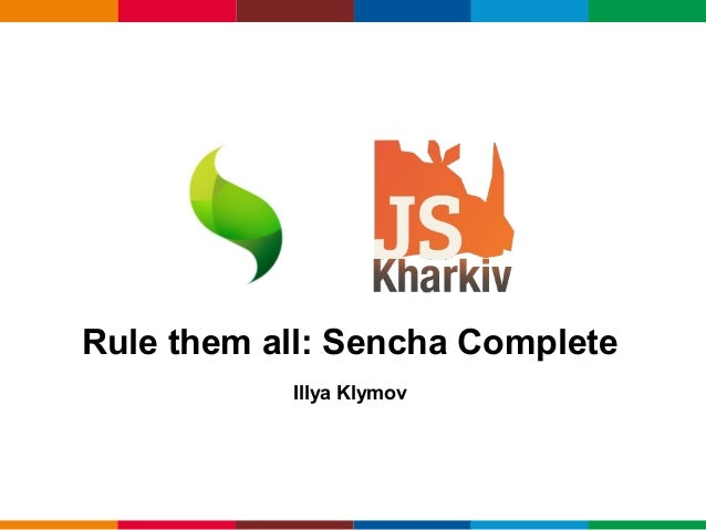 Rule them all: Sencha Complete           Illya Klymov                          Globalcode – Open4education