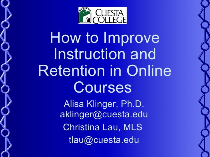 How to Improve Instruction and Retention in Online Courses  Alisa Klinger, Ph.D. aklinger@cuesta.edu Christina Lau, MLS  [...