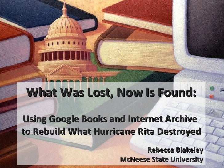 What Was Lost, Now Is Found: Using Google Books and Internet Archive  to Rebuild What Hurricane Rita Destroyed Rebecca Bla...