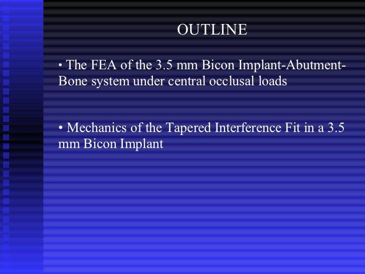 OUTLINE <ul><li>The FEA of the 3.5 mm Bicon Implant-Abutment-Bone system under central occlusal loads </li></ul><ul><li>Me...