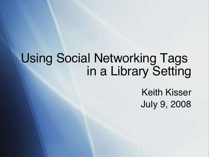 Using Social Networking Tags  in a Library Setting Keith Kisser July 9, 2008
