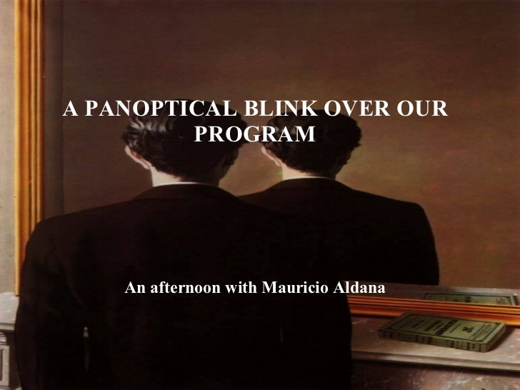 A PANOPTICAL BLINK OVER OUR PROGRAM An afternoon with Mauricio Aldana