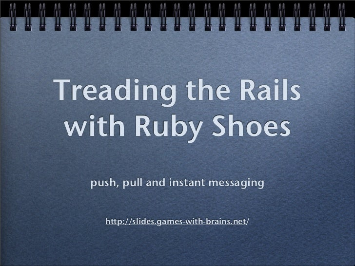 Treading the Rails  with Ruby Shoes   push, pull and instant messaging       http://slides.games-with-brains.net/