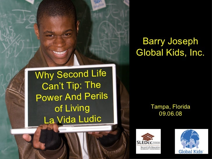 Title card Why Second Life Can't Tip: The Power And Perils of Living La Vida Ludic Barry Joseph Global Kids, Inc. Tampa, F...