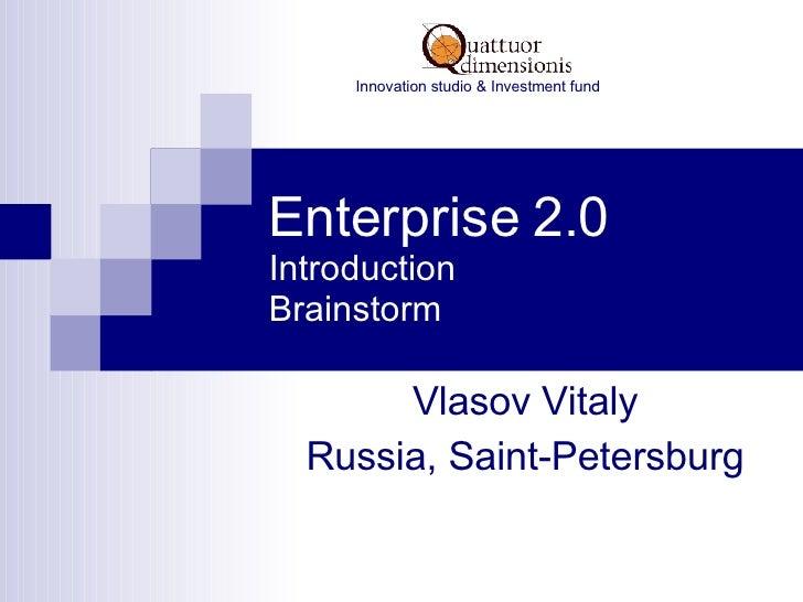 Enterprise 2.0 Introduction Brainstorm Vlasov Vitaly Russia, Saint-Petersburg Innovation studio & Investment fund