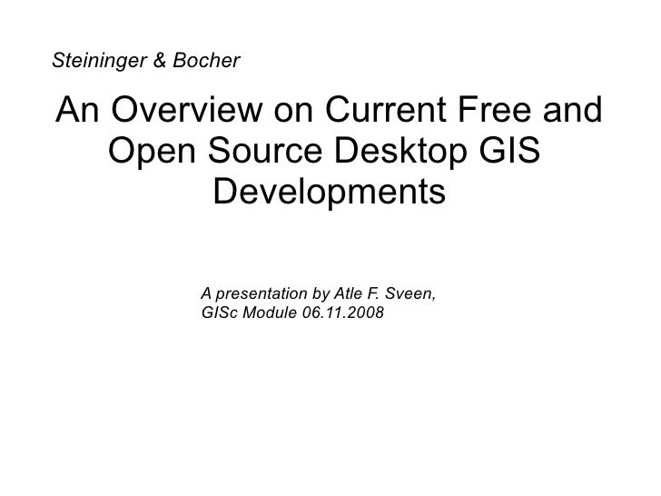 An Overview on Current Free and Open Source Desktop GIS  Developments Steininger & Bocher A presentation by Atle F. Sveen,...