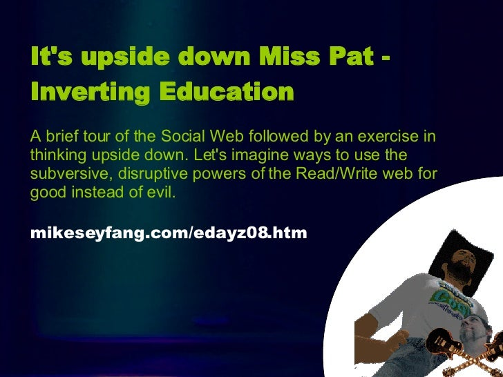 Intro It's upside down Miss Pat - Inverting Education   A brief tour of the Social Web followed by an exercise in thinking...