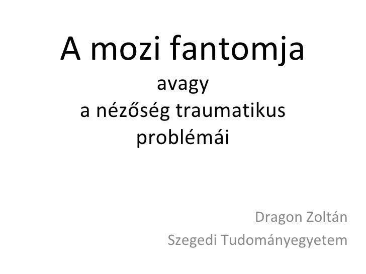 A mozi fantomja avagy a nézőség traumatikus problémái Dragon Zoltán Szegedi Tudományegyetem