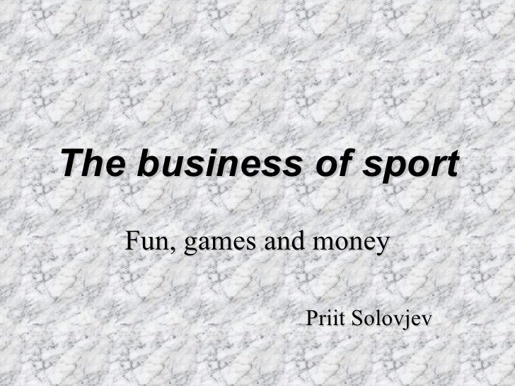 The business of sport Fun, games and money Priit Solovjev
