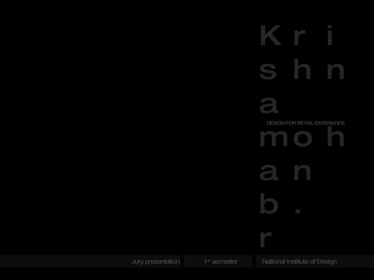 Jury presentation  1 st  semester  National institute of Design Krishna mohan b. r DESIGN FOR RETAIL EXPERIENCE