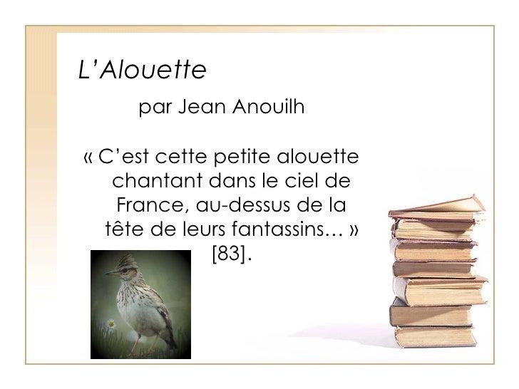 L'Alouette <ul><li>par Jean Anouilh </li></ul><ul><li>«C'est cette petite alouette chantant dans le ciel de France, au-de...